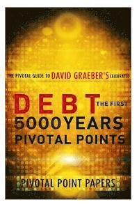 Debt The First 5000 Years Pivotal Points - The Pivotal Guide to David Graeber