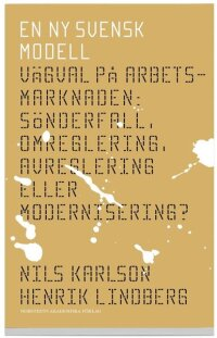 En ny svensk modell : vägval på arbetsmarknaden : sönderfall, omreglering, avreglering eller modernisering?