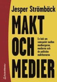 Makt och medier : En bok om samspelet mellan medborgarna, medierna och de politiska makthavarna