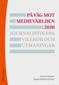 På väg mot medievärlden 2030 - Journalistikens villkor och utmaningar